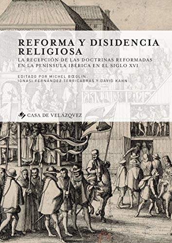 Reforma y disidencia religiosa: La recepción de las doctrinas reformadas en la península ibérica en el siglo xvi (Collection de la Casa de Velázquez nº 168)
