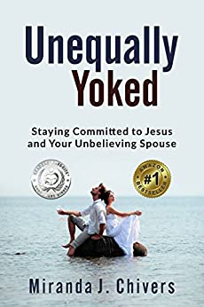 Unequally Yoked: Staying Committed to Jesus and Your Unbelieving Spouse (English Edition) von [Chivers, Miranda J.]