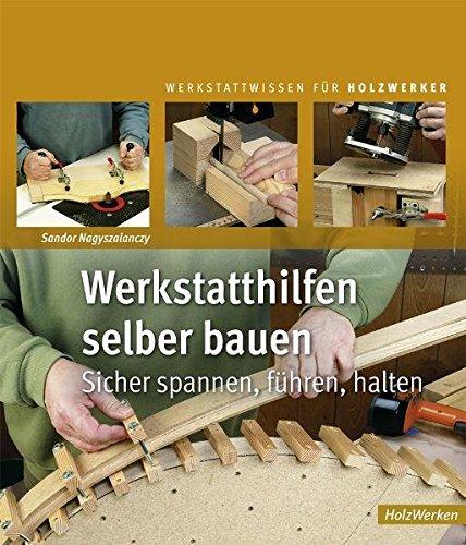 Preisvergleich Produktbild Werkstatthilfen selber bauen: Sicher spannen, führen, halten (Werkstattwissen für Holzwerker)