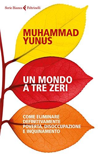 Un mondo a tre zeri. Come eliminare definitivamente povertà, disoccupazione e inquinamento di Muhammad Yunus,V. B. Sala