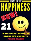 HAPPINESS NOW: 21 WAYS TO FIND HAPPINESS IN YOUR LIFE AND BE HAPPY FOR NO REASON (Happiness for all, Happiness for people, Happiness key, Inner Peace)