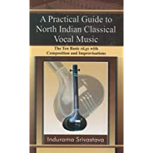 Practical Guide to North Indian Classical Vocal Music: The Ten Basic Ra.gs With Composition & Improvisations