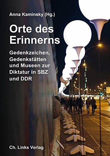 Orte des Erinnerns: Gedenkzeichen, Gedenkstätten und Museen zur Diktatur in SBZ und DDR (Das Standardwerk in dritter, überarbeiteter und stark erweiterter Ausgabe 2016!)