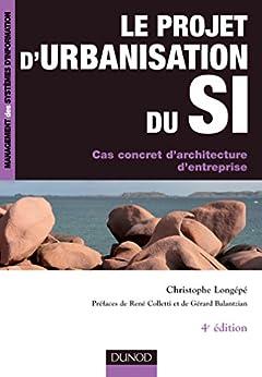 Le projet d'urbanisation du S.I. - 4ème édition : Cas concret d'architecture d'entreprise (Management des systèmes d'information) par [Longépé, Christophe]
