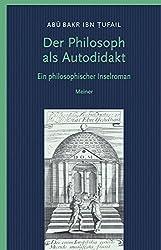 Der Philosoph als Autodidakt: Hayy ibn Yaqzan Ein philosophischer Insel-Roman (Philosophische Bibliothek)