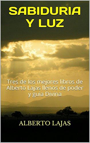 Portada del libro SABIDURIA Y LUZ: Tres de los mejores libros de Alberto Lajas llenos de poder y guia Divina (BIBLIOTECA DE AUTO.AYUDA DE ALBERTO LAJAS nº 9)
