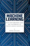 Machine Learning: An In-depth Beginners Guide; into the Essentials of Machine Learning Algorithms