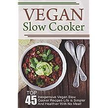 Vegan Slow Cooker: Top 45 Inexpensive Vegan Slow Cooker Recipes-Life is Simpler And Healthier With No Meat! (Vegan Slow Cooker, Vegan Slow Cooker Recipes, ... Diet, Vegan Cookbook) (English Edition)