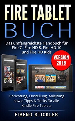s umfangreichste Handbuch für Fire 7, Fire HD 8, Fire HD 10 und Fire HD Kids. Einrichtung, Einstellung, Anleitung sowie Tipps & Tricks für alle Kindle Fire Tablets - Version 2018 ()
