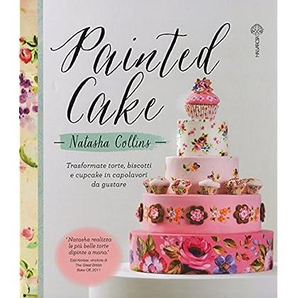 Painted Cake. Trasformate Torte, Biscotti E Cupcake In Capolavori Da Gustare