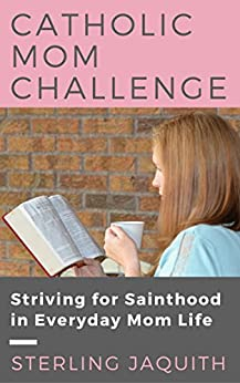 Catholic Mom Challenge: Striving for Sainthood in Everyday Mom Life (English Edition) de [Jaquith, Sterling]
