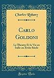 Carlo Goldoni: Le Theatre Et La Vie En Italie Au Xviiie Siecle (Classic Reprint)