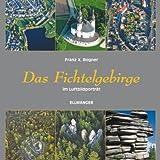 Das Fichtelgebirge im Luftbildporträt - Franz X Bogner
