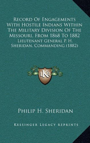 Record of Engagements with Hostile Indians Within the Military Division of the Missouri, from 1868 to 1882: Lieutenant General P. H. Sheridan, Commanding (1882)
