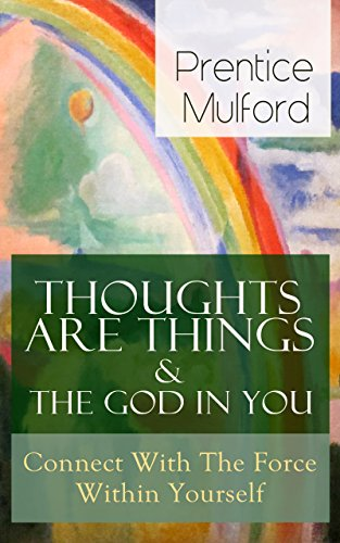 Thoughts Are Things & The God In You - Connect With The Force Within Yourself: How to Find With Your Inner Power - From one of the New Thought pioneers, ... Gift of Spirit & The Gift of Understanding