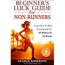 Beginner\'s Luck Guide For Non-Runners - Learn To Run From Scratch To An Hour In 10 Weeks (English Edition)