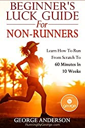 Beginner's Luck Guide For Non-Runners - Learn To Run From Scratch To An Hour In 10 Weeks