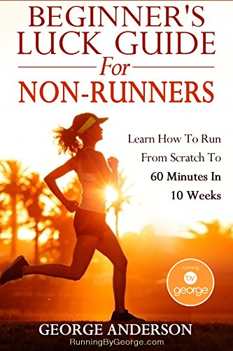 Beginner's Luck Guide For Non-Runners - Learn To Run From Scratch To An Hour In 10 Weeks (English Edition) por George Anderson