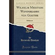 Wilhelm Meisters Wanderjahre von Goethe: Erläutert (Classic Reprint)