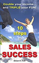 10 Steps to Sales Success: DOUBLE your income and TRIPLE your fun