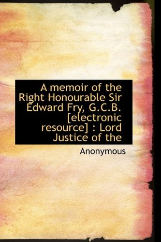 A memoir of the Right Honourable Sir Edward Fry, G.C.B. [electronic resource]: Lord Justice of the