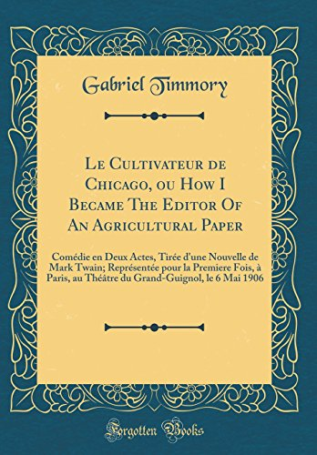 Le Cultivateur de Chicago, Ou How I Became the Editor of an Agricultural Paper: Comedie En Deux Actes, Tiree D'Une Nouvelle de Mark Twain; Representee ... Le 6 Mai 1906 (Classic Reprint)