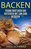 Brot backen für Anfänger: Vegane Rezepte und Aufstriche mit Low Carb Rezepten +Bonus Rezepte kostenlos