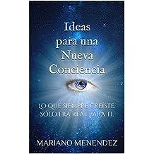 Ideas para una Nueva Conciencia: Lo que siempre creíste, sólo era real para ti. (Spanish Edition)