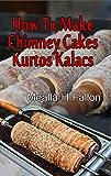 How To Make Chimney Cakes - Kurtos Kalacs (English Edition)