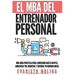 El MBA Del Entrenador Personal: Una Guía Práctica Para Conseguir Más Clientes, Aumentar Tus Ingresos y Diseñar Tu Negocio Ideal