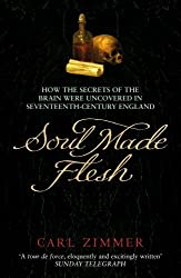 Soul Made Flesh: How the Secrets of the Brain Were Uncovered in Seventeenth Century England by Carl Zimmer (2005-03-03)