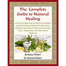 The Complete Guide to Natural Healing: A Natural Approach to Healing the Body and Maintaining Optimal Health Using Herbal Supplements, Vitamins, Minerals, ... and Alternative Medicine (English Edition)
