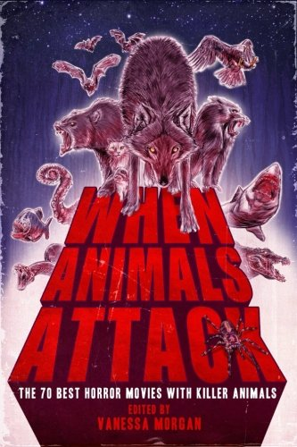 When Animals Attack: the 70 Best Horror Movies with Killer Animals por Vanessa Morgan