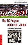 Der FC Bayern und seine Juden: Aufstieg und Zerschlagung einer liberalen Fußballkultur - Dietrich Schulze-Marmeling