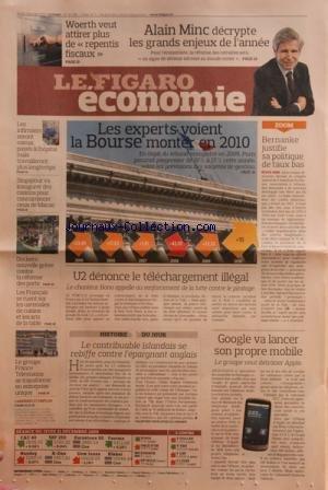 FIGARO ECONOMIE (LE) [No 20349] du 04/01/2010 - ALAIN MINC DECRYPTE LES GRANDS ENJEUX DE L'ANNEE -WOERTH VEUT ATTIRER PLUS DE REPENTIS FISCAUX -LES EXPERTS VOIENT LA BOURSE MONTER EN 2010 -BERNANKE JUSITIFIE SA POLITIQUE DE TAUX BAS -U2 DENONCE LE TELECHARGEMENT ILLEGAL -GOOGLE VA LANCER SON PROPRE MOBILE -LE CONTRIBUABLE ISLANDAIS SE REBIFFE CONTRE L'EPARGNANT ANGLAIS -LES FRANCAIS SE RUENT SUR LES USTENSILES DE CUISINE -DOCKERS / NOUVELLE GREVE -SINGAPOUR VA INAUGURER DES CASINOS -