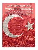 La disolución del imperio otomano: La historia y el legado del declive de los turcos otomanos y la creación del Oriente Medio moderno