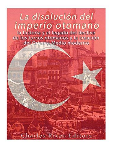 La disolución del imperio otomano: La historia y el legado del declive de los turcos otomanos y la creación del Oriente Medio moderno por Charles River Editors