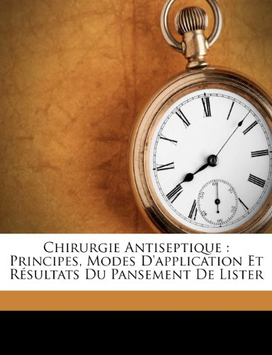 Chirurgie Antiseptique: Principes, Modes D'Application Et Resultats Du Pansement de Lister