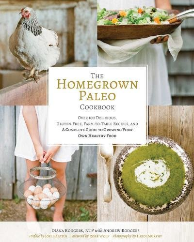 Homegrown Paleo Cookbook: 100 Delicious, Gluten-Free, Farm-to-Table Recipes, and a Complete Guide to Growing Your Own Healthy Food