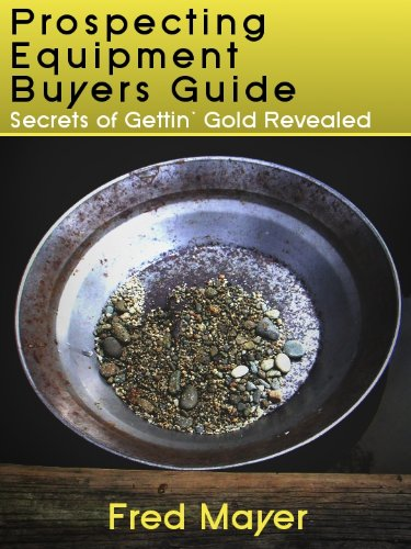 Gold Prospecting Equipment Buyers Guide - Secrets of Gettin' Gold Revealed (English Edition)