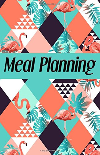 Meal Planning: Meal Planning Planner for Diabetics and others, Daily Food Journal Menu Meal Prep Notebook Notepad to organize your Own Grocery List Planner. (Flamingos Cover) (meal planner, Band 15) -
