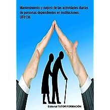 Mantenimiento y mejora de las actividades diarias de personas dependientes en instituciones. UF0130. (Spanish Edition)