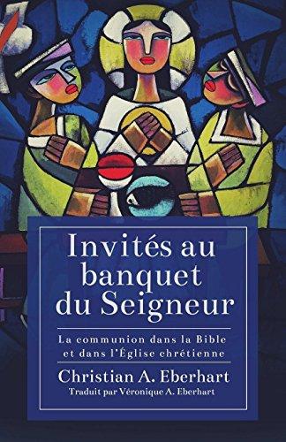 Invités Au Banquet Du Seigneur: La Communion Dans La Bible Et Dans l'Église Chrétienne par Christian A Eberhart
