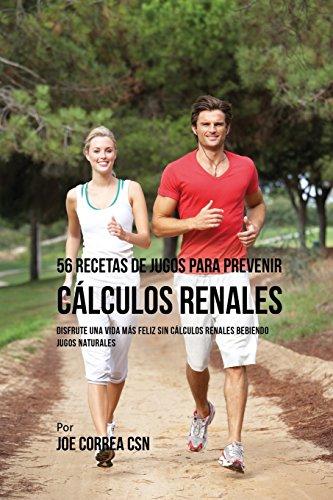 56 Recetas de Jugos Para Prevenir Cálculos Renales: Haga su Camino Con Jugos Hacia Una Vida Más Saludable y Feliz por Joe Correa