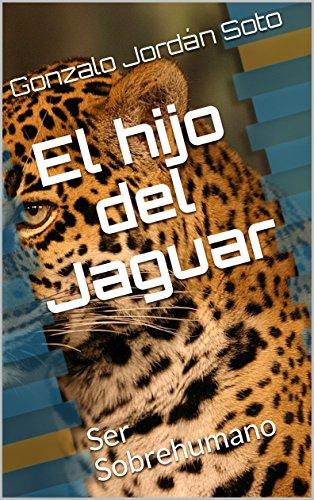 El hijo del Jaguar: Ser Sobrehumano por Gonzalo Jordán Soto