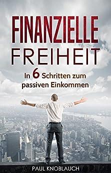 Finanzielle Freiheit: passives Einkommen, 6 Schritte zur finanziellen Freiheit, Vermögensaufbau, Geld anlegen, Geld verdienen (online geld verdienen, reich werden, selbstständig werden)