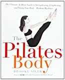 The Pilates Body: The Ultimate At-Home Guide to Strengthening, Lengthening, and Toning Your Body--Without Machines