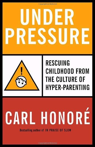 Under Pressure: Rescuing Childhood from the Culture of Hyper-Parenting by Carl Honore (April 08,2008)