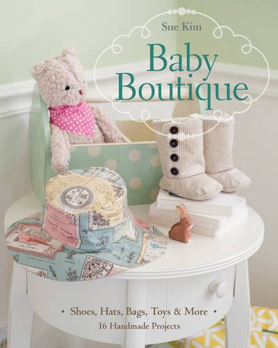 Baby Boutique: 16 Handmade Projects  Shoes, Hats, Bags, Toys & More