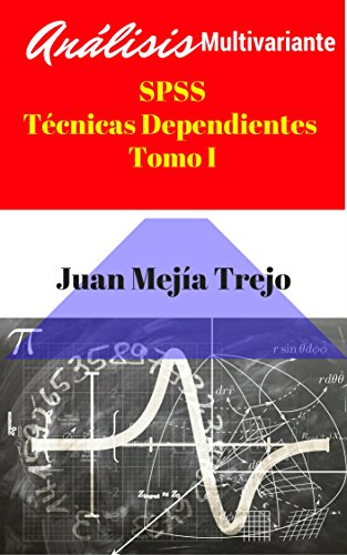 SPSS Multivariate Analysis.Dependent techniques (Análisis Multivariante con SPSS: Técnicas Dependientes): Volume I. (Tomo I) por Juan Mejía-Trejo